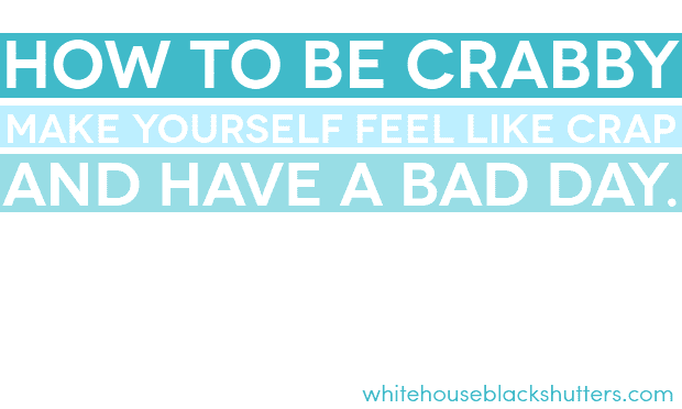 how to be crabby, make yourself feel like crap, and have a bad day. Wait, what?!