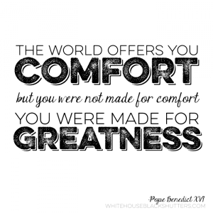 """...you were not made for comfort, you were made for greatness."""