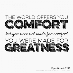 """""""...you were not made for comfort, you were made for greatness."""""""