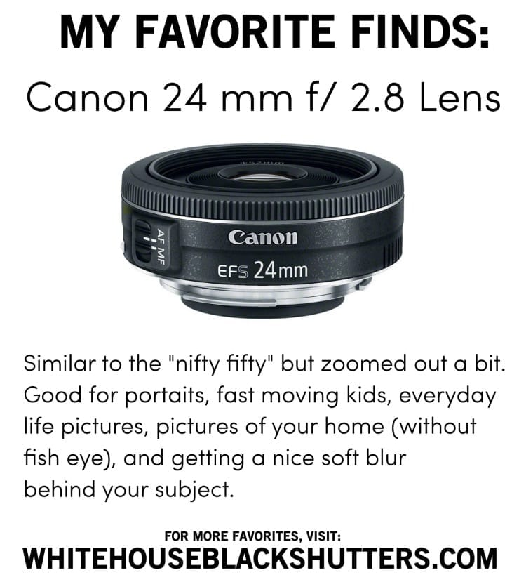 CANON 24mm, f 2.8. Favorite lens for portraits and fast moving kids! Inexpensive, nice quality.
